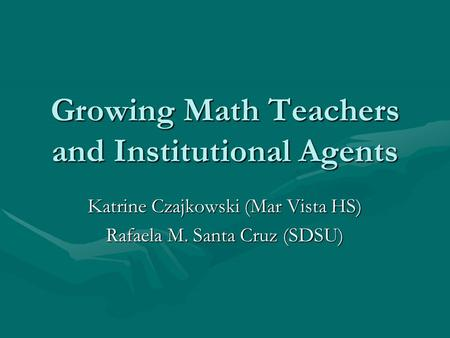 Growing Math Teachers and Institutional Agents Katrine Czajkowski (Mar Vista HS) Rafaela M. Santa Cruz (SDSU)