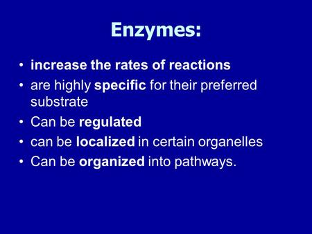 Enzymes: increase the rates of reactions are highly specific for their preferred substrate Can be regulated can be localized in certain organelles Can.