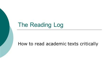The Reading Log How to read academic texts critically.