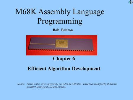 M68K Assembly Language Programming Bob Britton Chapter 6 Efficient Algorithm Development Notice: Slides in this series originally, provided by B.Britton,