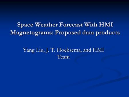 Space Weather Forecast With HMI Magnetograms: Proposed data products Yang Liu, J. T. Hoeksema, and HMI Team.