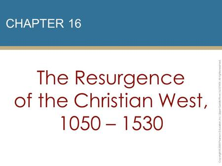 CHAPTER 16 The Resurgence of the Christian West, 1050 – 1530 Copyright © 2009 Pearson Education, Inc. Upper Saddle River, NJ 07458. All rights reserved.