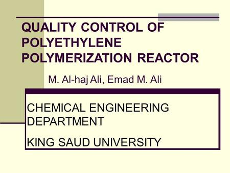 QUALITY CONTROL OF POLYETHYLENE POLYMERIZATION REACTOR M. Al-haj Ali, Emad M. Ali CHEMICAL ENGINEERING DEPARTMENT KING SAUD UNIVERSITY.