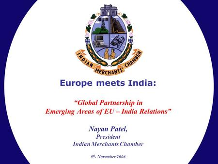 "Europe meets India: ""Global Partnership in Emerging Areas of EU – India Relations"" Nayan Patel, President Indian Merchants Chamber 9 th. November 2006."
