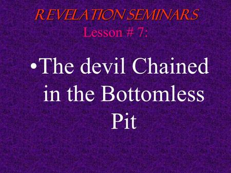 1 Revelation Seminars Revelation Seminars Lesson # 7: The devil Chained in the Bottomless Pit.