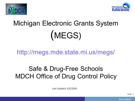 PrevNext | Slide 1 Michigan Electronic Grants System ( MEGS)  Safe & Drug-Free Schools MDCH Office of Drug Control Policy.