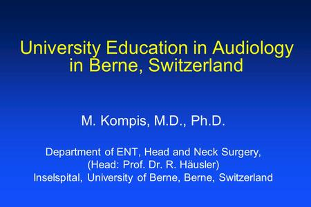 University Education in Audiology in Berne, Switzerland M. Kompis, M.D., Ph.D. Department of ENT, Head and Neck Surgery, (Head: Prof. Dr. R. Häusler) Inselspital,