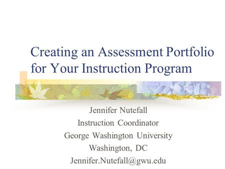 Creating an Assessment Portfolio for Your Instruction Program Jennifer Nutefall Instruction Coordinator George Washington University Washington, DC