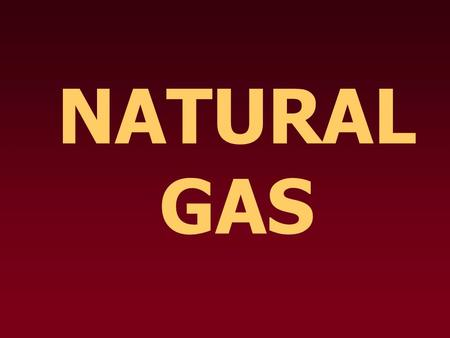 NATURAL GAS. What is it? Waste product produced by bacteria and enzymes that break down organic matter Mostly methane (CH 4 ) with a small amount of other.