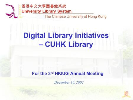 The Chinese University of Hong Kong Digital Library Initiatives – CUHK Library For the 3 rd HKIUG Annual Meeting December 10, 2002 香港中文大學圖書館系統 University.