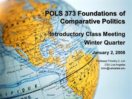 POLS 373 Foundations of Comparative Politics Introductory Class Meeting Winter Quarter January 2, 2008 Professor Timothy C. Lim CSU Los Angeles