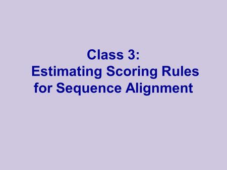 Class 3: Estimating Scoring Rules for Sequence Alignment.