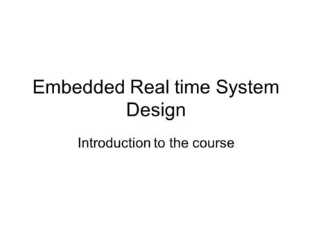 Embedded Real time System Design Introduction to the course.