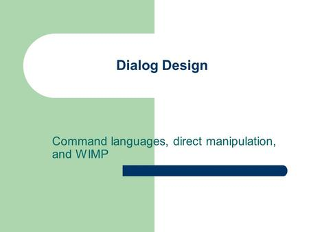 Dialog Design Command languages, direct manipulation, and WIMP.