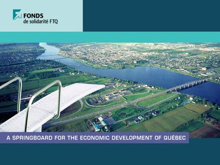 Updated 30-11-05 2 Mission Stimulate the Québec economy by making strategic investments that will benefit Québec workers and businesses alike To invest.