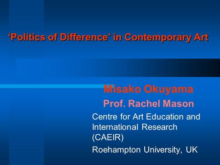 'Politics of Difference' in Contemporary Art Misako Okuyama Prof. Rachel Mason Centre for Art Education and International Research (CAEIR) Roehampton University,