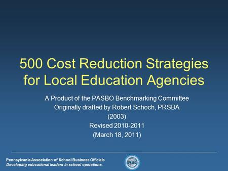 Pennsylvania Association of School <strong>Business</strong> Officials Developing educational leaders in school operations. 500 Cost Reduction Strategies for Local Education.