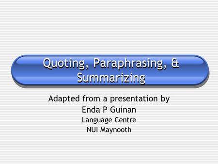 Quoting, Paraphrasing, & Summarizing Adapted from a presentation by Enda P Guinan Language Centre NUI Maynooth.