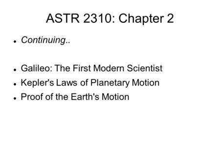 ASTR 2310: Chapter 2 Continuing.. Galileo: The First Modern Scientist Kepler's Laws of Planetary Motion Proof of the Earth's Motion.
