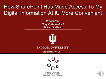 How SharePoint Has Made Access To My Digital Information At IU More Convenient September 29 th, 2011 Presenters Cory P. Retherford Richard LeBeau.