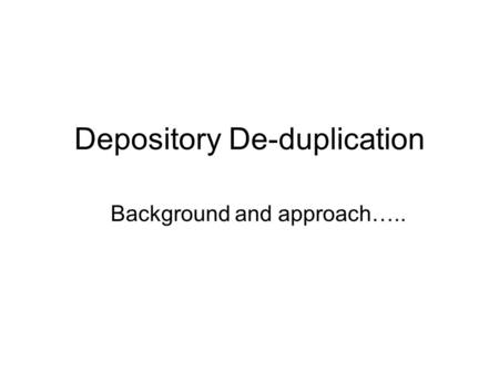 Depository De-duplication Background and approach…..