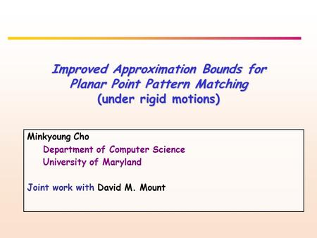Improved Approximation Bounds for Planar Point Pattern Matching (under rigid motions) Minkyoung Cho Department of Computer Science University of Maryland.