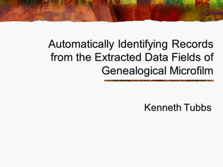 Automatically Identifying Records from the Extracted Data Fields of Genealogical Microfilm Kenneth Tubbs.