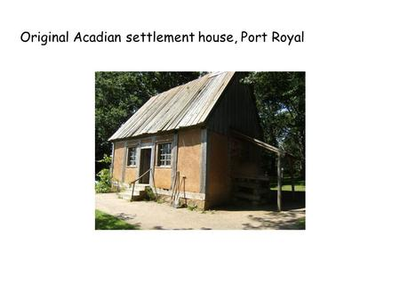 Original Acadian settlement house, Port Royal. Halifax downtown and harbour.