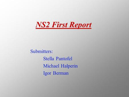 NS2 First Report Submitters: Stella Pantofel Michael Halperin Igor Berman.