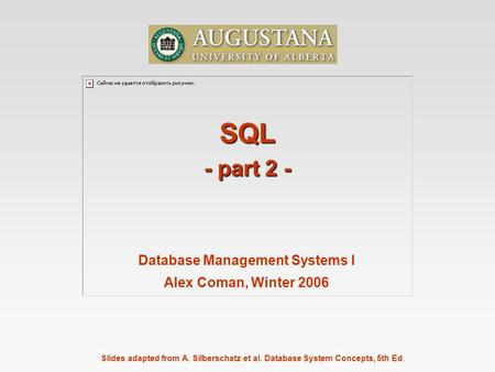 Slides adapted from A. Silberschatz et al. Database System Concepts, 5th Ed. SQL - part 2 - Database Management Systems I Alex Coman, Winter 2006.