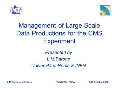 L.M.Barone – INFN Rome 16-20 October 2000 ACAT2000 - FNAL Management of Large Scale Data Productions for the CMS Experiment Presented by L.M.Barone Università.