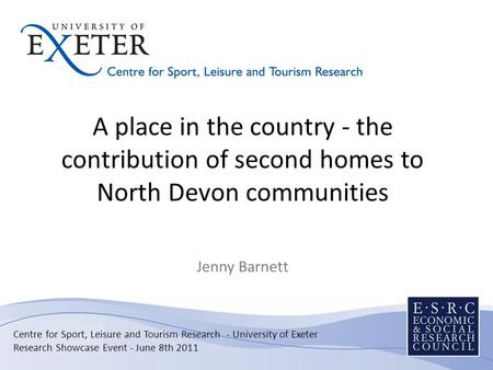 A place in the country - the contribution of second homes to North Devon communities Jenny Barnett Centre for Sport, Leisure and Tourism Research - University.