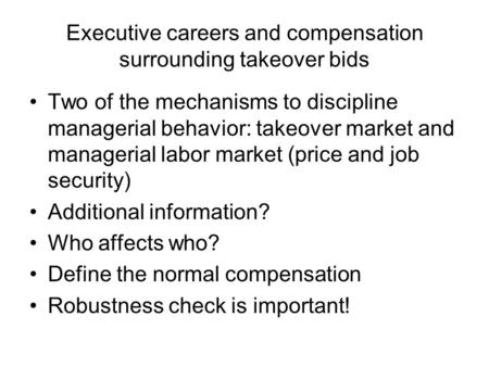 Executive careers and compensation surrounding takeover bids Two of the mechanisms to discipline managerial behavior: takeover market and managerial labor.