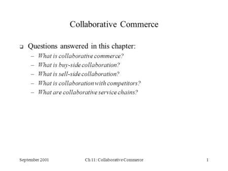September 2001Ch 11: Collaborative Commerce1 Collaborative Commerce  Questions answered in this chapter: –What is collaborative commerce? –What is buy-side.
