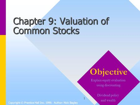 1 Chapter 9: Valuation of Common Stocks Copyright © Prentice Hall Inc. 1999. Author: Nick Bagley Objective Explain equity evaluation using discounting.