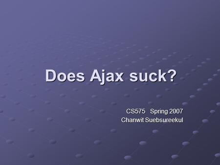 Does Ajax suck? CS575 Spring 2007 Chanwit Suebsureekul.