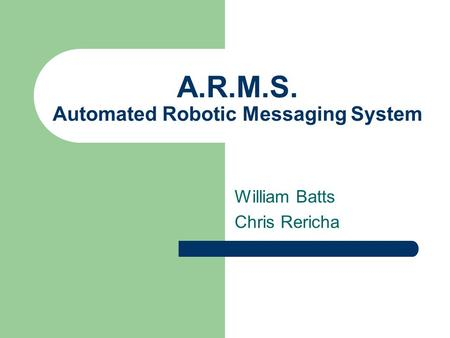 A.R.M.S. Automated Robotic Messaging System William Batts Chris Rericha.