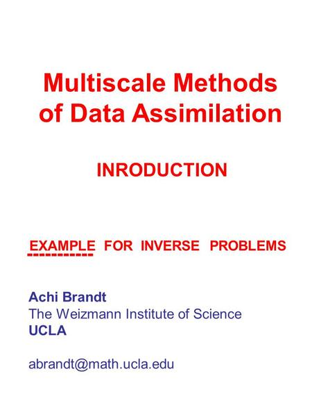 Multiscale Methods of Data Assimilation Achi Brandt The Weizmann Institute of Science UCLA INRODUCTION EXAMPLE FOR INVERSE PROBLEMS.