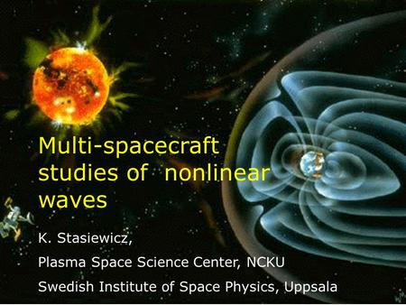 1 K. Stasiewicz, Plasma Space Science Center, NCKU Swedish Institute of Space Physics, Uppsala Multi-spacecraft studies of nonlinear waves.