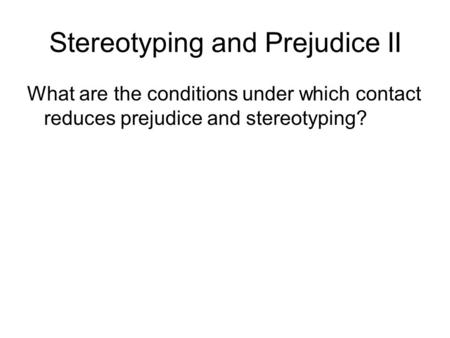 Stereotyping and Prejudice II What are the conditions under which contact reduces prejudice and stereotyping?