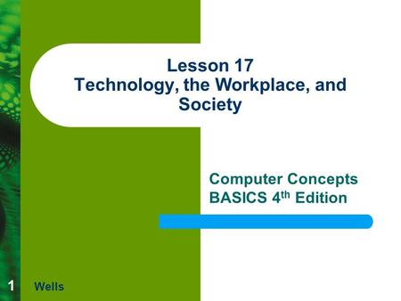 1 Lesson 17 Technology, the Workplace, and Society Computer Concepts BASICS 4 th Edition Wells.