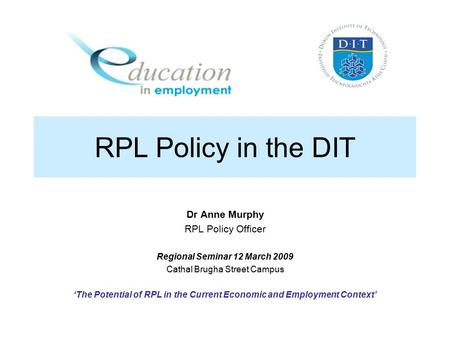 RPL Policy in the DIT Dr Anne Murphy RPL Policy Officer Regional Seminar 12 March 2009 Cathal Brugha Street Campus 'The Potential of RPL in the Current.