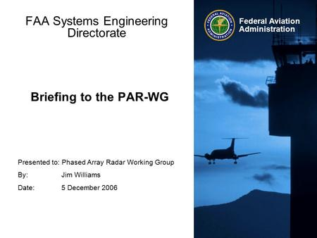 Presented to: Phased Array Radar Working Group By: Jim Williams Date: 5 December 2006 Federal Aviation Administration Briefing to the PAR-WG FAA Systems.