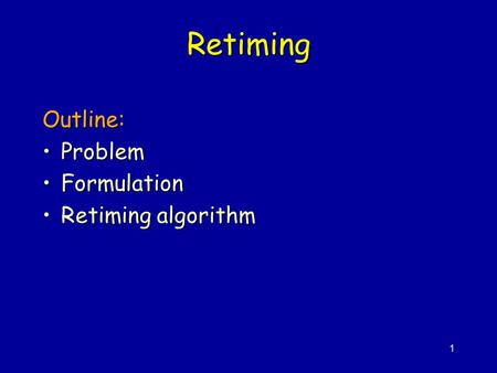 1 Retiming Outline: ProblemProblem FormulationFormulation Retiming algorithmRetiming algorithm.