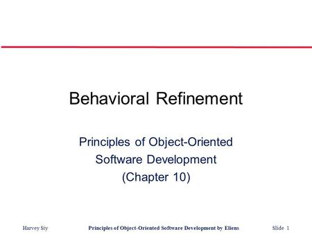 Harvey SiyPrinciples <strong>of</strong> <strong>Object</strong>-<strong>Oriented</strong> Software Development by Eliens Slide 1 Behavioral Refinement <strong>Principles</strong> <strong>of</strong> <strong>Object</strong>-<strong>Oriented</strong> Software Development.
