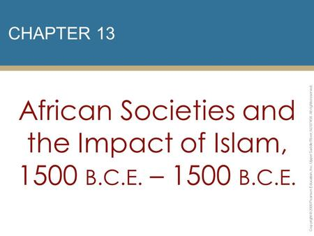 CHAPTER 13 African Societies and the Impact of Islam, 1500 B.C.E. – 1500 B.C.E. Copyright © 2009 Pearson Education, Inc. Upper Saddle River, NJ 07458.