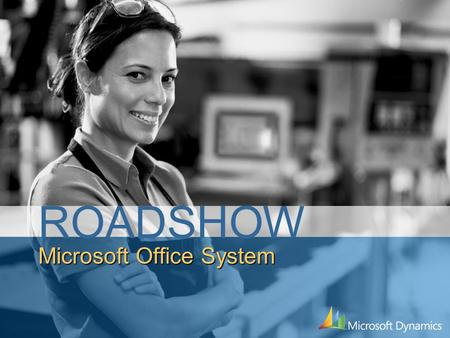 Microsoft Office System ROADSHOW. Session Summary Overview of Office 2007 System Greater understanding of all the Office 2007 components and how they.