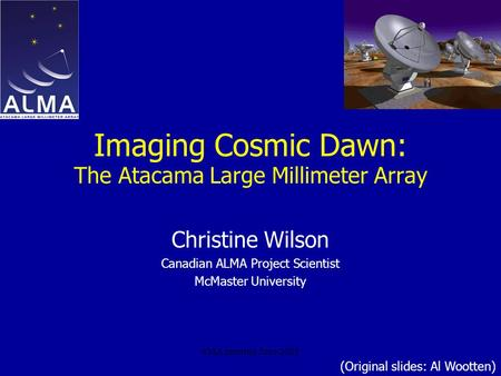 SMA meeting June 2005 Imaging Cosmic Dawn: The Atacama Large Millimeter Array Christine Wilson Canadian ALMA Project Scientist McMaster University (Original.