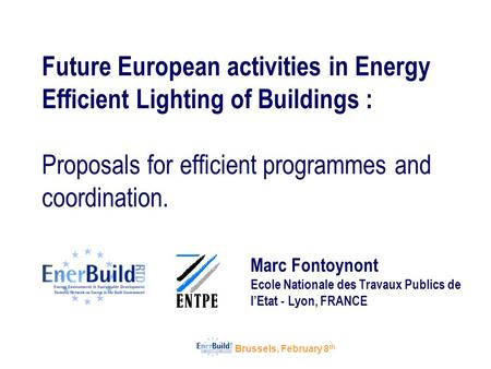 Brussels, February 8 th Future European activities in Energy Efficient Lighting of Buildings : Proposals for efficient programmes and coordination. Marc.