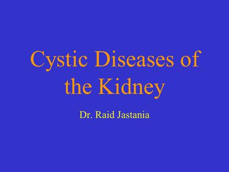 Cystic Diseases of the Kidney Dr. Raid Jastania. Objectives By the end of this session the students should be able to: –List the common causes of renal.